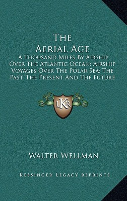 The Aerial Age: A Thousand Miles by Airship Over the Atlantic Ocean; Airship Voyages Over the Polar Sea; The Past, the Present and the Future of Aerial Navigation - Wellman, Walter