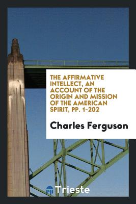The Affirmative Intellect, an Account of the Origin and Mission of the American Spirit, Pp. 1-202 - Ferguson, Charles