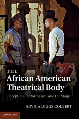The African American Theatrical Body: Reception, Performance, and the Stage - Colbert, Soyica Diggs
