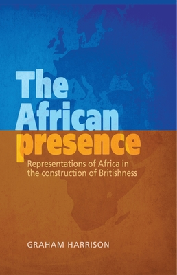 The African Presence: Representations of Africa in the Construction of Britishness - Harrison, Graham