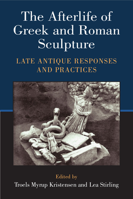 The Afterlife of Greek and Roman Sculpture: Late Antique Responses and Practices - Stirling, Lea, Dr., and Kristensen, Troels Myrup