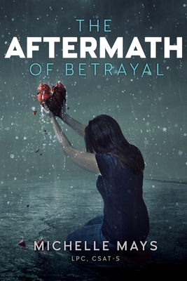 The Aftermath of Betrayal - Mays Lpc, Csat-S Michelle D