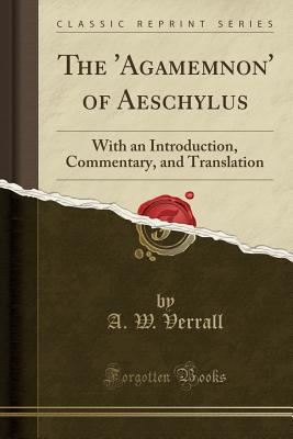 The 'Agamemnon' of Aeschylus: With an Introduction, Commentary, and Translation (Classic Reprint) - Verrall, A W