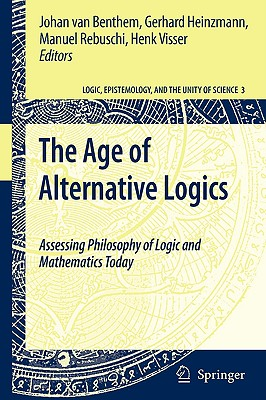 The Age of Alternative Logics: Assessing Philosophy of Logic and Mathematics Today - Van Benthem, Johan (Editor), and Heinzmann, Gerhard (Editor), and Rebuschi, Manuel (Editor)