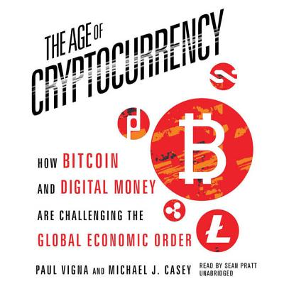 The Age of Cryptocurrency: How Bitcoin and Digital Money Are Challenging the Global Economic Order - Vigna, Paul, and Casey, Michael J, and Pratt, Sean (Read by)