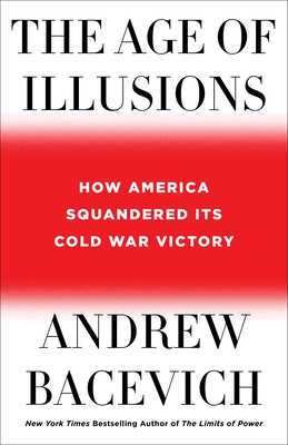 The Age of Illusions: How America Squandered Its Cold War Victory - Bacevich, Andrew J