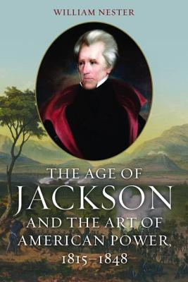 The Age of Jackson and the Art of American Power, 1815-1848 - Nester, William