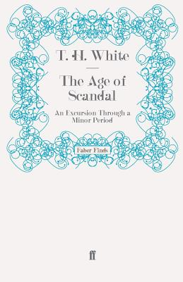 The Age of Scandal: An Excursion Through a Minor Period - White, T. H.