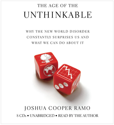 The Age of the Unthinkable: Why the New World Disorder Constantly Surprises Us and What We Can Do about It - Ramo, Joshua Cooper (Read by)