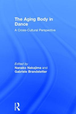 The Aging Body in Dance: A cross-cultural perspective - Nakajima, Nanako, and Brandstetter, Gabriele