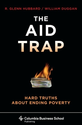 The Aid Trap: Hard Truths about Ending Poverty - Hubbard, R Glenn, and Duggan, William