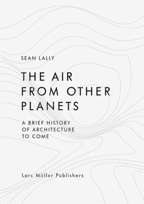 The Air from Other Planets: A Brief History of Architecture to Come - Lally, Sean