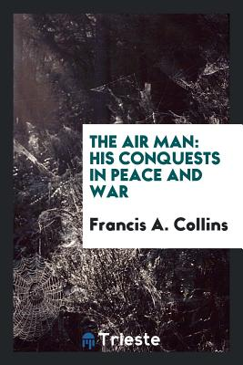 The Air Man: His Conquests in Peace and War - Collins, Francis A