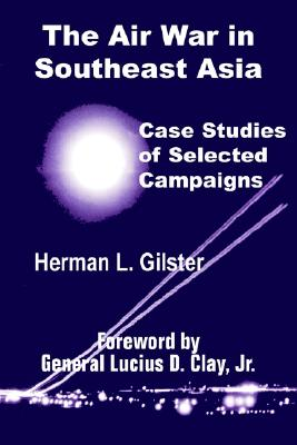 The Air War in Southeast Asia: Case Studies of Selected Campaigns - Gilster, Herman L