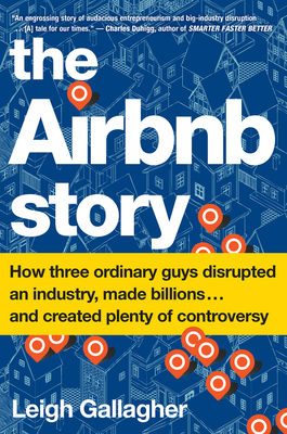 The Airbnb Story: How Three Ordinary Guys Disrupted an Industry, Made Billions . . . and Created Plenty of Controversy - Gallagher, Leigh