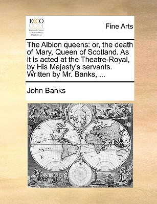 The Albion Queens: Or, the Death of Mary, Queen of Scotland. as It Is Acted at the Theatre-Royal, by His Majesty's Servants. Written by Mr. Banks, ... - Banks, John, Dr.