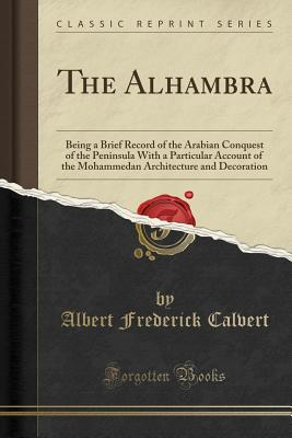 The Alhambra: Being a Brief Record of the Arabian Conquest of the Peninsula with a Particular Account of the Mohammedan Architecture and Decoration (Classic Reprint) - Calvert, Albert Frederick