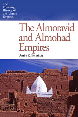 The Almoravid and Almohad Empires - Bennison, Amira K