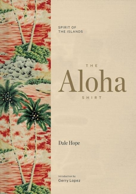 The Aloha Shirt: Spirit of the Islands - Hope, Dale, and Lopez, Gerry (Introduction by), and Tozian, Greg (Contributions by)
