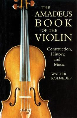 The Amadeus Book of the Violin: Construction, History and Music - Kolneder, Walter