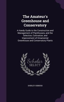 The Amateur's Greenhouse and Conservatory: A Handy Guide to the Construction and Management of Planthouses, and the Selection, Cultivation, and Improvement of Ornamental Greenhouse and Conservatory Plants - Hibberd, Shirley