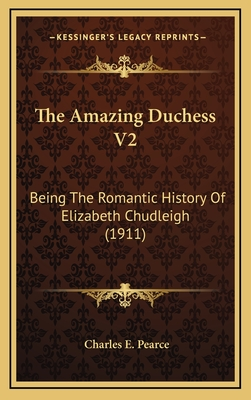 The Amazing Duchess V2: Being the Romantic History of Elizabeth Chudleigh (1911) - Pearce, Charles E