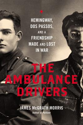 The Ambulance Drivers: Hemingway, DOS Passos, and a Friendship Made and Lost in War - Morris, James McGrath