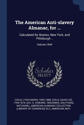 The American Anti-Slavery Almanac, for ...: Calculated for Boston, New York, and Pittsburgh ..; Volume 1844 - Child, Lydia Maria 1802-1880 (Creator), and Child, David Lee 1794-1874 (Creator), and Gay, S Howard Inscriber (Creator)