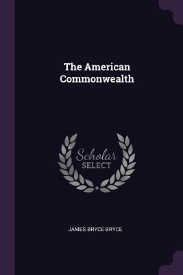 The American Commonwealth - Bryce, James Bryce