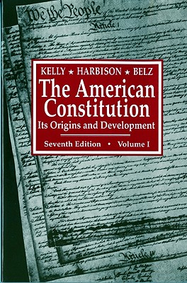 The American Constitution: Its Origins and Development - Kelly, Alfred H, and Harbison, Winfred A, and Belz, Herman