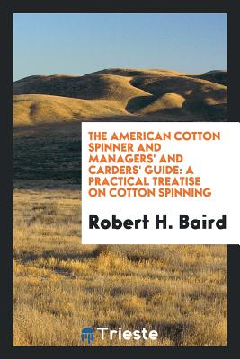 The American Cotton Spinner and Managers' and Carders' Guide: A Practical Treatise on Cotton Spinning - Baird, Robert H