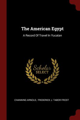 The American Egypt: A Record of Travel in Yucatan - Arnold, Channing