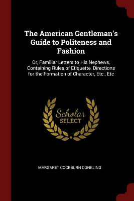 The American Gentleman's Guide to Politeness and Fashion: Or, Familiar Letters to His Nephews, Containing Rules of Etiquette, Directions for the Formation of Character, Etc., Etc - Conkling, Margaret Cockburn