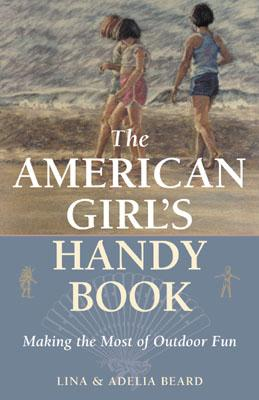 The American Girl's Handy Book: Making the Most of Outdoor Fun - Beard, Lina, and Beard, Adelia Belle