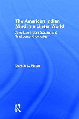 The American Indian Mind in a Linear World - Fixico, Donald Lee