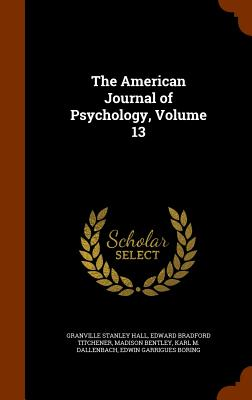 The American Journal of Psychology, Volume 13 - Hall, Granville Stanley, and Titchener, Edward Bradford, and Bentley, Madison