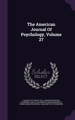 The American Journal of Psychology, Volume 27 - Hall, Granville Stanley, and Edward Bradford Titchener (Creator), and Karl M Dallenbach (Creator)