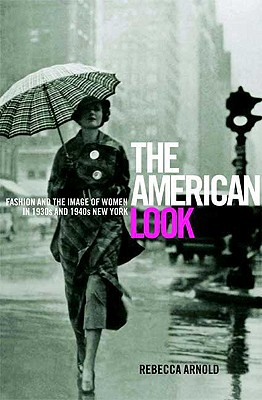 The American Look: Fashion, Sportswear and the Image of Women in 1930s and 1940s New York - Arnold, Rebecca