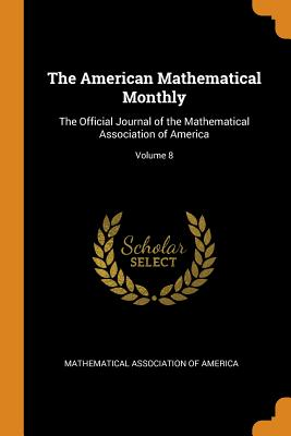The American Mathematical Monthly: The Official Journal of the Mathematical Association of America; Volume 8 - Mathematical Association of America (Creator)