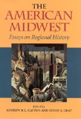 The American Midwest: Essays on Regional History - Cayton, Andrew R L (Editor), and Gray, Susan E (Editor), and Clayton, Andrew