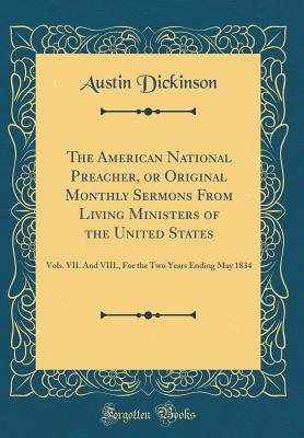 The American National Preacher, or Original Monthly Sermons from Living Ministers of the United States: Vols. VII. and VIII., for the Two Years Ending May 1834 (Classic Reprint) - Dickinson, Austin