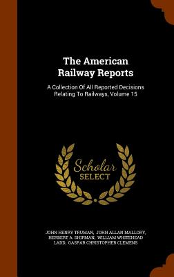 The American Railway Reports: A Collection of All Reported Decisions Relating to Railways, Volume 15 - Truman, John Henry, and John Allan Mallory (Creator), and Shipman, Herbert A (Creator)