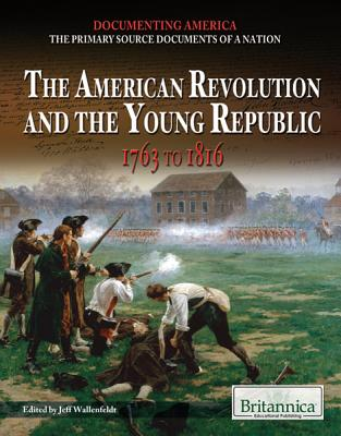 The American Revolution and the Young Republic: 1763 to 1816 - Wallenfeldt, Jeff (Editor)
