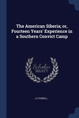 The American Siberia; Or, Fourteen Years' Experience in a Southern Convict Camp - Powell, J C