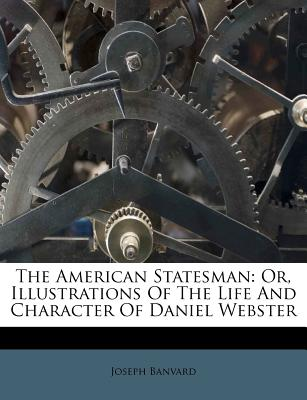 The American Statesman or Illustrations of the Life and Character of Daniel Webster - Banvard, Joseph