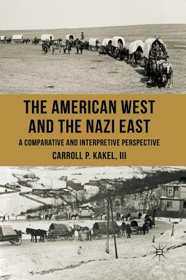 The American West and the Nazi East: A Comparative and Interpretive Perspective - Kakel, C