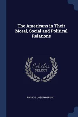 The Americans in Their Moral, Social and Political Relations - Grund, Francis Joseph