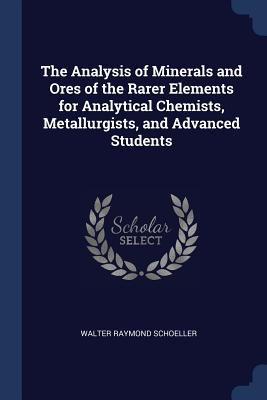 The Analysis of Minerals and Ores of the Rarer Elements for Analytical Chemists, Metallurgists, and Advanced Students - Schoeller, Walter Raymond