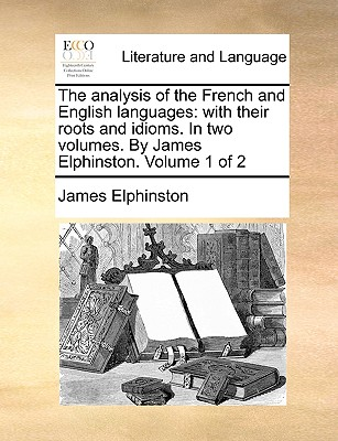 The Analysis of the French and English Languages: With Their Roots and Idioms. in Two Volumes. by James Elphinston. Volume 1 of 2 - Elphinston, James