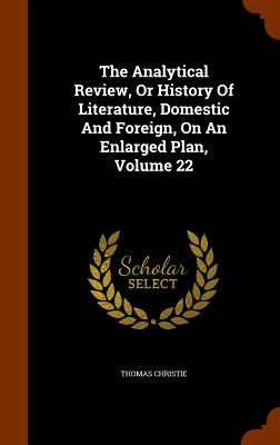 The Analytical Review, or History of Literature, Domestic and Foreign, on an Enlarged Plan, Volume 22 - Christie, Thomas